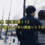 女性必見【※要注意!!】浮気・不倫をしやすい男性〜17の特徴〜
