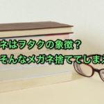 メガネはヲタクの象徴?ならそんなメガネ捨ててしまえ!
