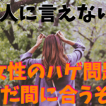 【誰にも言えない】女性のハゲ問題は実は悩む人多数!!