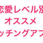 恋愛レベル別 マッチングアプリ一覧